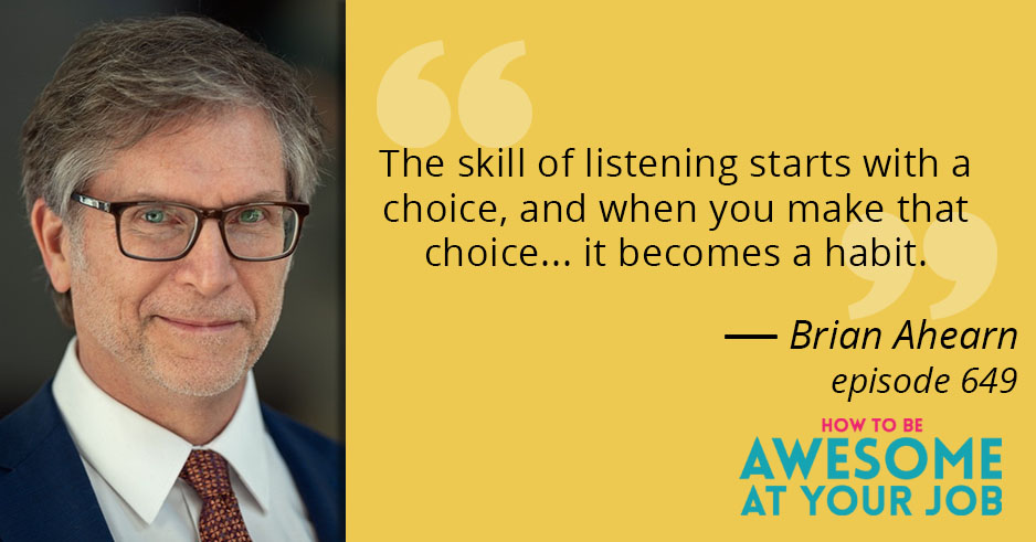 "Brian Ahearn says: ""The skill of listening starts with a choice, and when you make that choice... it becomes a habit."""